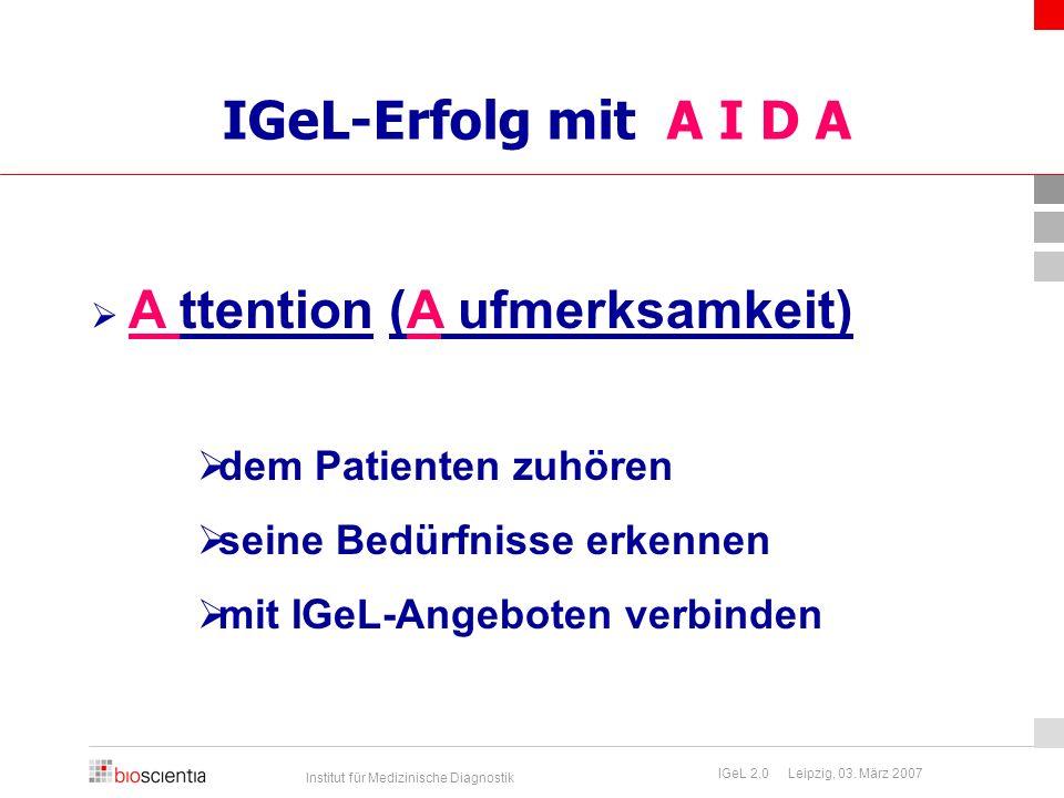 Institut für Medizinische Diagnostik IGeL 2.0 Leipzig, 03. März 2007 IGeL-Erfolg mit A I D A  A ttention (A ufmerksamkeit)  dem Patienten zuhören 