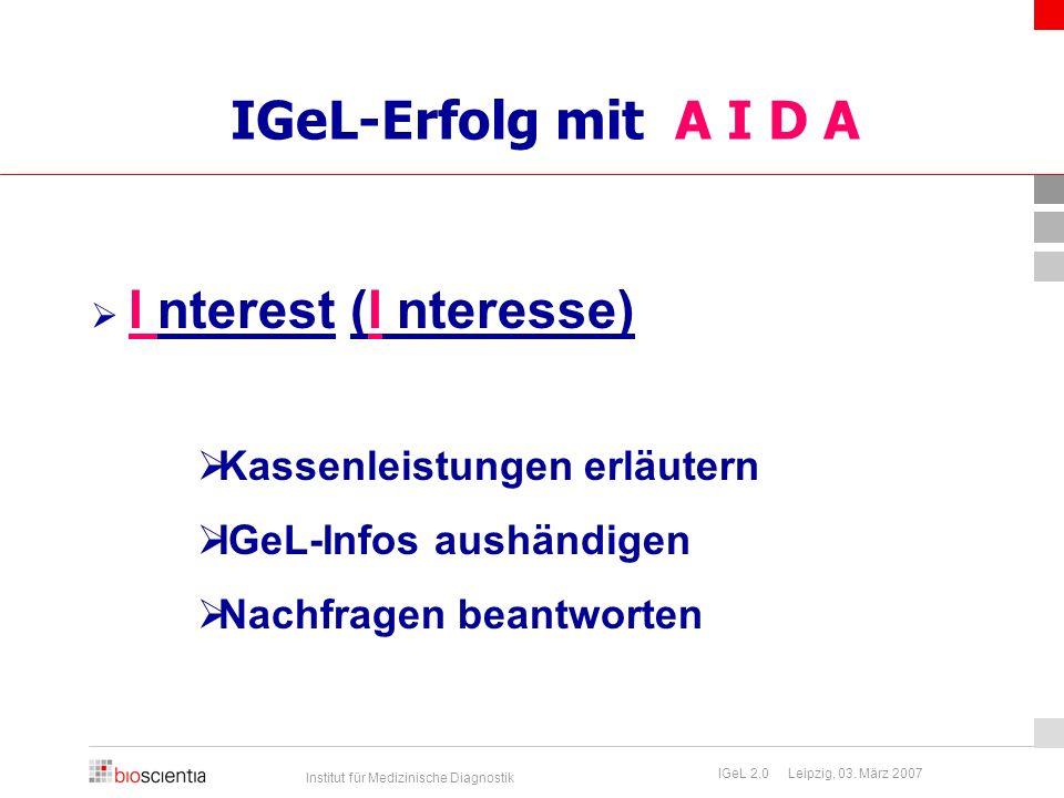 Institut für Medizinische Diagnostik IGeL 2.0 Leipzig, 03. März 2007 IGeL-Erfolg mit A I D A  I nterest (I nteresse)  Kassenleistungen erläutern  I