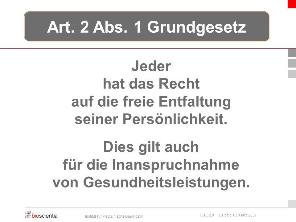 Institut für Medizinische Diagnostik IGeL 2.0 Leipzig, 03. März 2007 Jeder hat das Recht auf die freie Entfaltung seiner Persönlichkeit. Dies gilt auc