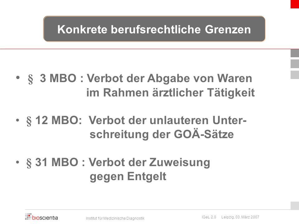 Institut für Medizinische Diagnostik IGeL 2.0 Leipzig, 03. März 2007 § 3 MBO : Verbot der Abgabe von Waren im Rahmen ärztlicher Tätigkeit § 12 MBO: Ve