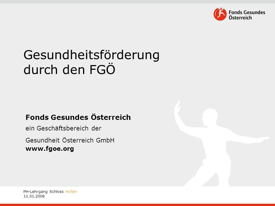 PH-Lehrgang Schloss Hofen 11.01.2008 Gesundheitsförderung durch den FGÖ Fonds Gesundes Österreich ein Geschäftsbereich der Gesundheit Österreich GmbH www.fgoe.org
