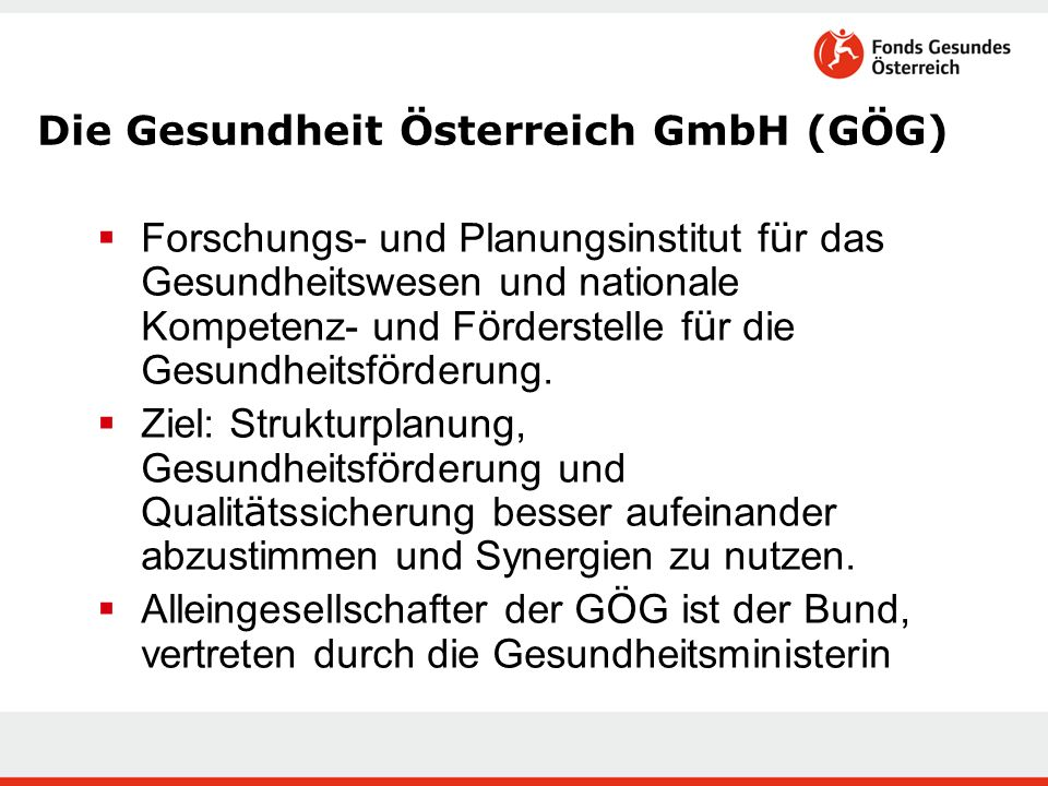 Die Gesundheit Österreich GmbH (GÖG)  Forschungs- und Planungsinstitut f ü r das Gesundheitswesen und nationale Kompetenz- und F ö rderstelle f ü r die Gesundheitsf ö rderung.