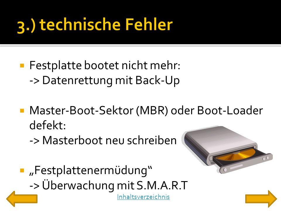 """ Festplatte bootet nicht mehr: -> Datenrettung mit Back-Up  Master-Boot-Sektor (MBR) oder Boot-Loader defekt: -> Masterboot neu schreiben  """"Festplattenermüdung -> Überwachung mit S.M.A.R.T Inhaltsverzeichnis"""