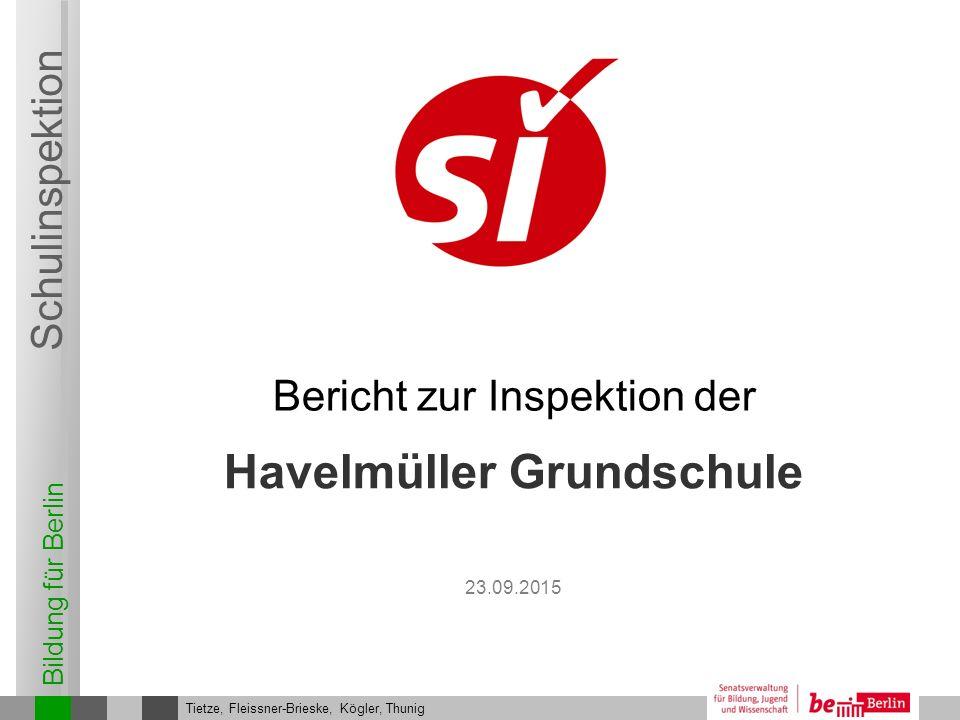 Bildung für Berlin Schulinspektion Havelmüller Grundschule Bericht zur Inspektion der Tietze, Fleissner-Brieske, Kögler, Thunig 23.09.2015