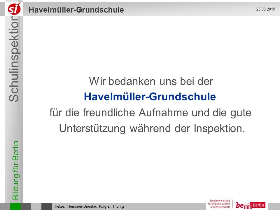 Bildung für Berlin Schulinspektion Havelmüller-Grundschule Tietze, Fleissner-Brieske, Kögler, Thunig 23.09.2015 für die freundliche Aufnahme und die g