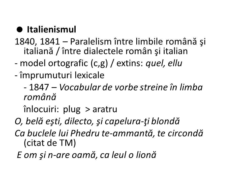  Italienismul 1840, 1841 – Paralelism între limbile român ă şi italian ă / între dialectele român şi italian - model ortografic (c,g) / extins: quel, ellu - împrumuturi lexicale - 1847 – Vocabular de vorbe streine în limba român ă înlocuiri:plug > aratru O, bel ă eşti, dilecto, şi capelura-ţi blond ă Ca buclele lui Phedru te-ammant ă, te circond ă (citat de TM) E om şi n-are oam ă, ca leul o lion ă