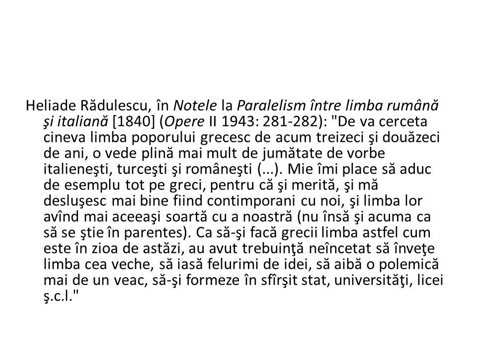 Heliade R ă dulescu, în Notele la Paralelism între limba rumân ă şi italian ă [1840] (Opere II 1943: 281-282): De va cerceta cineva limba poporului grecesc de acum treizeci şi dou ă zeci de ani, o vede plin ă mai mult de jum ă tate de vorbe italieneşti, turceşti şi româneşti (...).