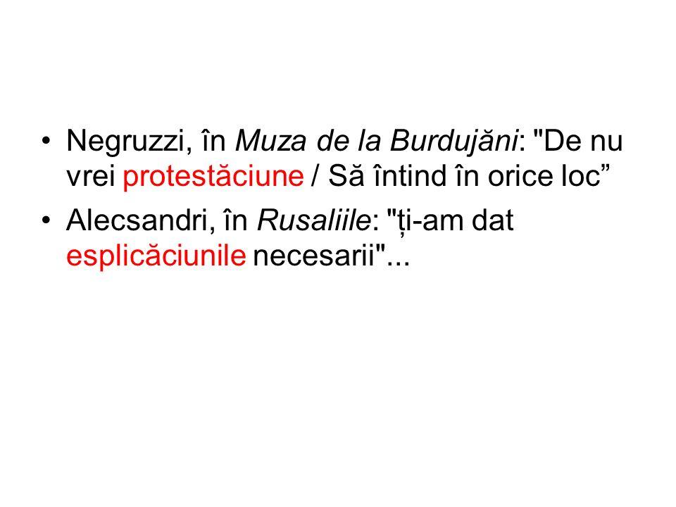 Negruzzi, în Muza de la Burduj ă ni: De nu vrei protest ă ciune / S ă întind în orice loc Alecsandri, în Rusaliile: ţi-am dat esplic ă ciunile necesarii ...