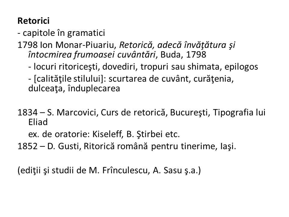 Retorici - capitole în gramatici 1798 Ion Monar-Piuariu, Retoric ă, adec ă înv ă ţ ă tura şi întocmirea frumoasei cuvânt ă ri, Buda, 1798 - locuri ritoriceşti, dovediri, tropuri sau shimata, epilogos - [calit ă ţile stilului]: scurtarea de cuvânt, cur ă ţenia, dulceaţa, înduplecarea 1834 – S.