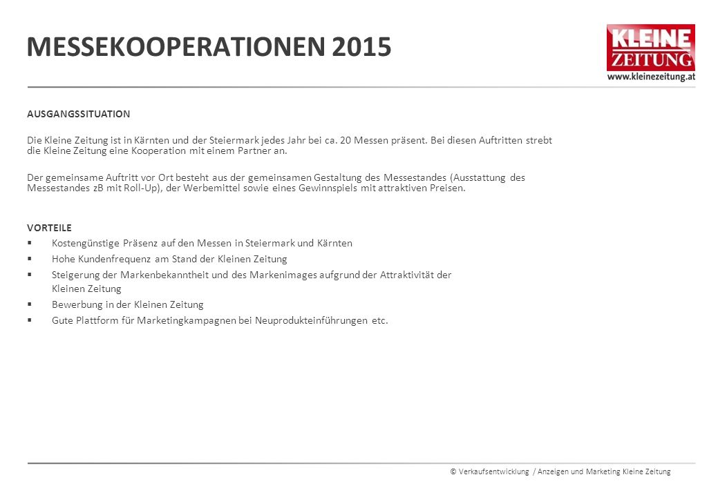 © Verkaufsentwicklung / Anzeigen und Marketing Kleine Zeitung MESSEN STEIERMARK MESSEDEADLINESTARTENDE Häuslbauermesse Graz15.12.201415.01.201518.01.2015 Aichfelder Messe15.03.201512.04.201513.04.2015 Frühjahrsmesse Graz08.04.201530.04.201504.05.2015 Maxlaun Markt17.09.201509.10.201512.10.2015 55+ Messe23.10.201514.11.201515.11.2015 Herbstmesse Graz10.09.201501.10.201505.10.2015