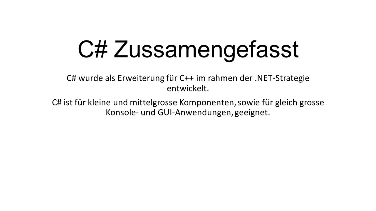 C# Zussamengefasst C# wurde als Erweiterung für C++ im rahmen der.NET-Strategie entwickelt. C# ist für kleine und mittelgrosse Komponenten, sowie für