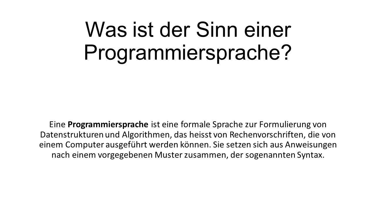 Was ist der Sinn einer Programmiersprache? Eine Programmiersprache ist eine formale Sprache zur Formulierung von Datenstrukturen und Algorithmen, das