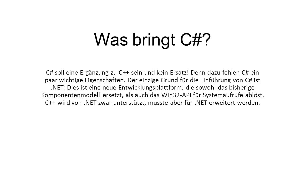 Was bringt C#? C# soll eine Ergänzung zu C++ sein und kein Ersatz! Denn dazu fehlen C# ein paar wichtige Eigenschaften. Der einzige Grund für die Einf