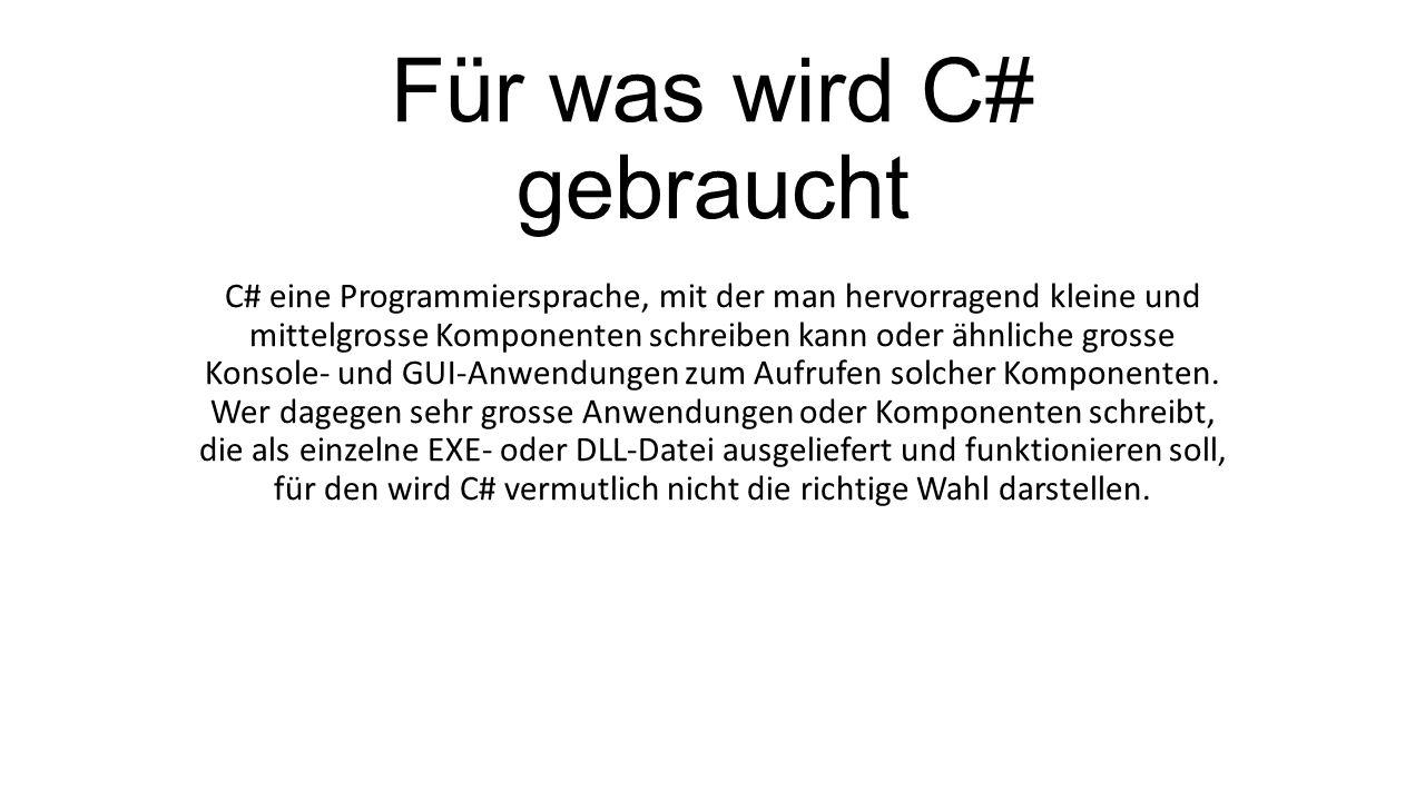 Für was wird C# gebraucht C# eine Programmiersprache, mit der man hervorragend kleine und mittelgrosse Komponenten schreiben kann oder ähnliche grosse Konsole- und GUI-Anwendungen zum Aufrufen solcher Komponenten.
