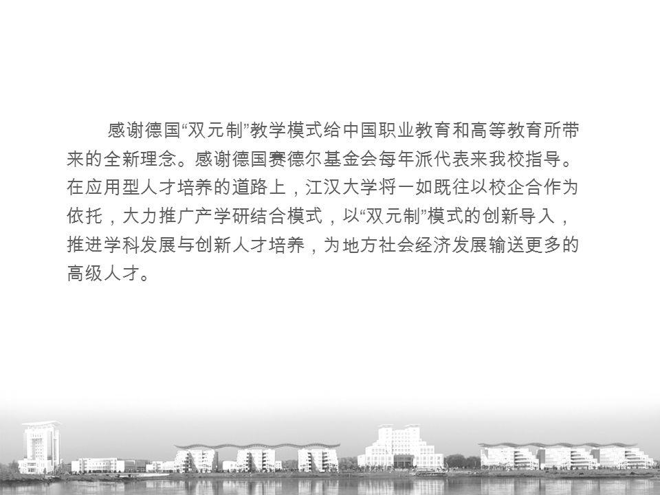"""感谢德国 """" 双元制 """" 教学模式给中国职业教育和高等教育所带 来的全新理念。感谢德国赛德尔基金会每年派代表来我校指导。 在应用型人才培养的道路上,江汉大学将一如既往以校企合作为 依托,大力推广产学研结合模式,以 """" 双元制 """" 模式的创新导入, 推进学科发展与创新人才培养,为地方社会经济发展输送更"""