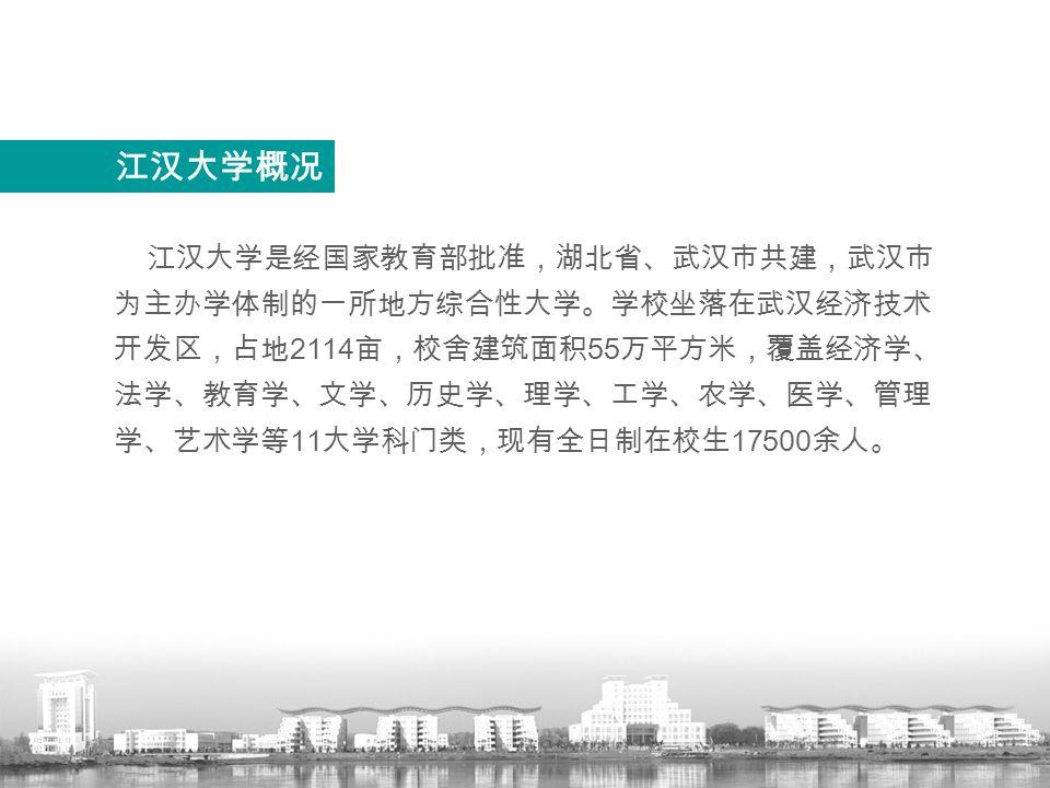 江汉大学是经国家教育部批准,湖北省、武汉市共建,武汉市 为主办学体制的一所地方综合性大学。学校坐落在武汉经济技术 开发区,占地 2114 亩,校舍建筑面积 55 万平方米,覆盖经济学、 法学、教育学、文学、历史学、理学、工学、农学、医学、管理 学、艺术学等 11 大学科门类,现有全日制在校生 17500 余人。 江汉大学概况