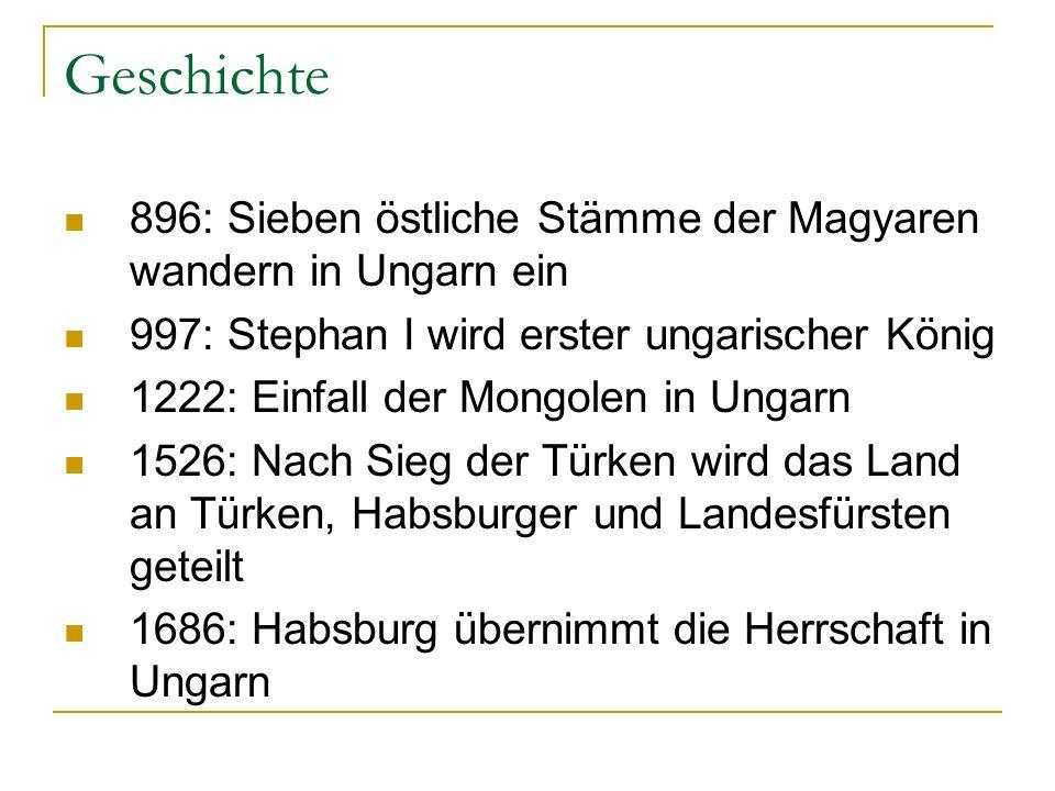 Geschichte 896: Sieben östliche Stämme der Magyaren wandern in Ungarn ein 997: Stephan I wird erster ungarischer König 1222: Einfall der Mongolen in Ungarn 1526: Nach Sieg der Türken wird das Land an Türken, Habsburger und Landesfürsten geteilt 1686: Habsburg übernimmt die Herrschaft in Ungarn