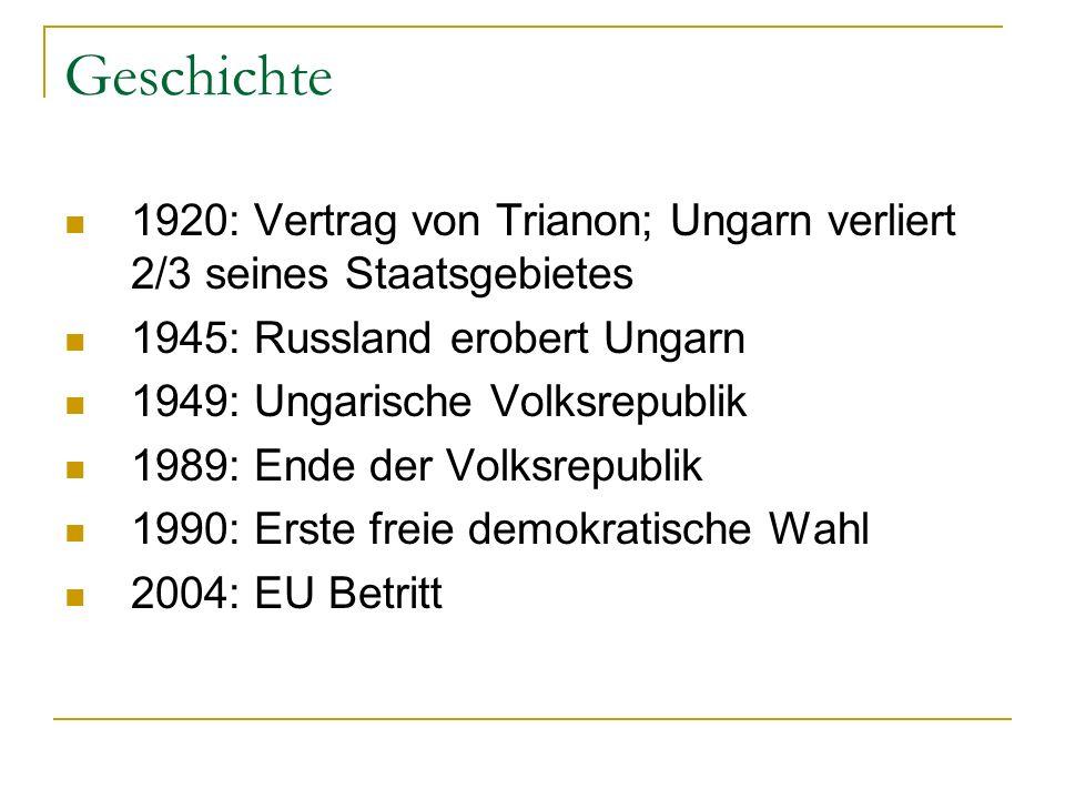 Geschichte 1920: Vertrag von Trianon; Ungarn verliert 2/3 seines Staatsgebietes 1945: Russland erobert Ungarn 1949: Ungarische Volksrepublik 1989: Ende der Volksrepublik 1990: Erste freie demokratische Wahl 2004: EU Betritt