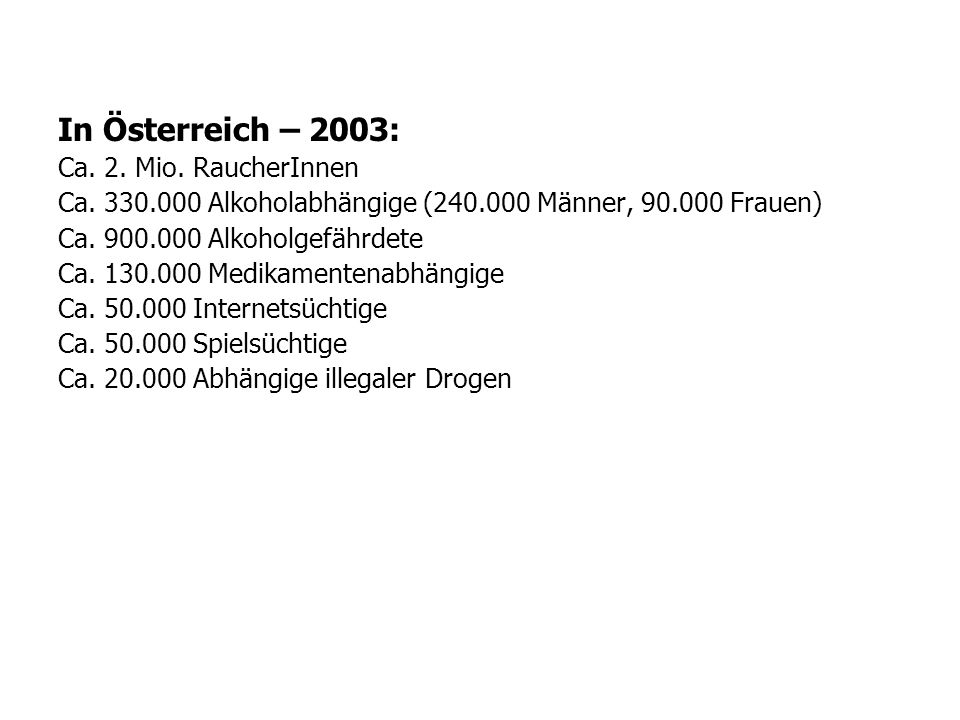 In Österreich – 2003: Ca. 2. Mio. RaucherInnen Ca. 330.000 Alkoholabhängige (240.000 Männer, 90.000 Frauen) Ca. 900.000 Alkoholgefährdete Ca. 130.000