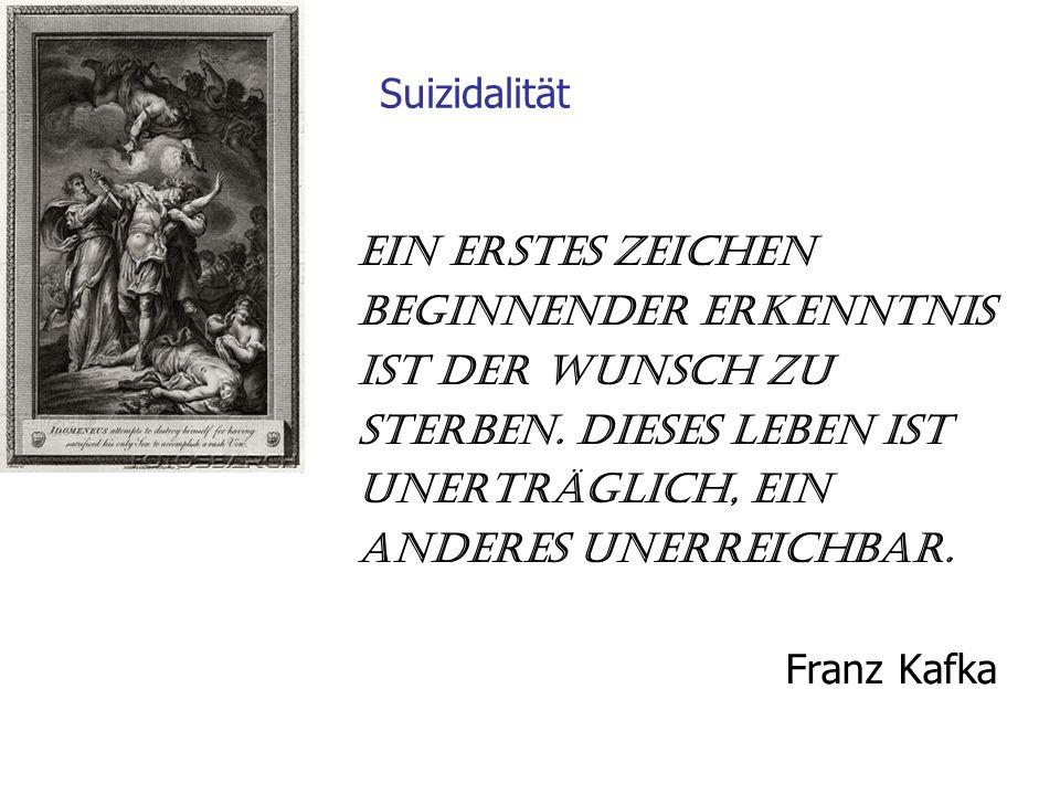 Suizidalität Ein erstes Zeichen beginnender Erkenntnis Ist der Wunsch zu sterben. Dieses Leben ist unerträglich, ein anderes unerreichbar. Franz Kafka