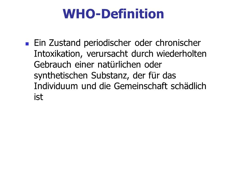 WHO-Definition Ein Zustand periodischer oder chronischer Intoxikation, verursacht durch wiederholten Gebrauch einer natürlichen oder synthetischen Sub