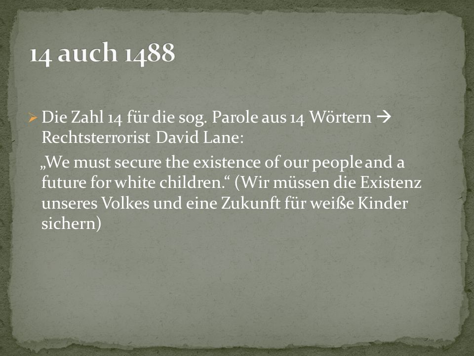 " Die Zahl 14 für die sog. Parole aus 14 Wörtern  Rechtsterrorist David Lane: ""We must secure the existence of our people and a future for white chil"
