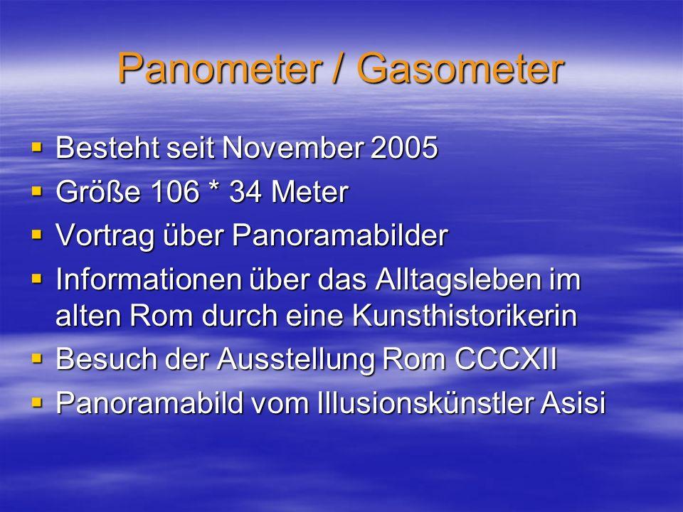 Panometer / Gasometer  Besteht seit November 2005  Größe 106 * 34 Meter  Vortrag über Panoramabilder  Informationen über das Alltagsleben im alten Rom durch eine Kunsthistorikerin  Besuch der Ausstellung Rom CCCXII  Panoramabild vom Illusionskünstler Asisi