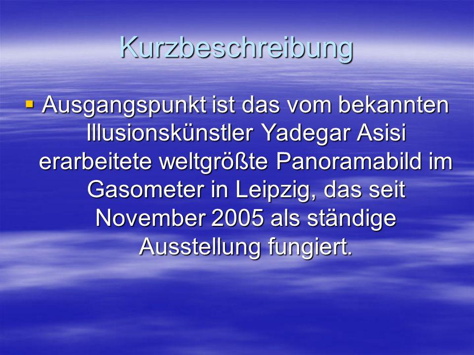 Kurzbeschreibung  Ausgangspunkt ist das vom bekannten Illusionskünstler Yadegar Asisi erarbeitete weltgrößte Panoramabild im Gasometer in Leipzig, das seit November 2005 als ständige Ausstellung fungiert.