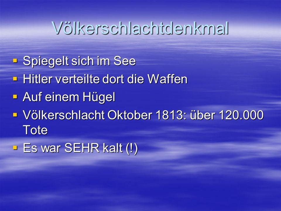 Völkerschlachtdenkmal  Spiegelt sich im See  Hitler verteilte dort die Waffen  Auf einem Hügel  Völkerschlacht Oktober 1813: über 120.000 Tote  Es war SEHR kalt (!)