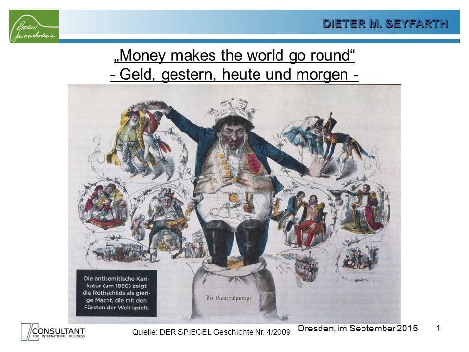 """DIETER SEYFARTH DIETER M. SEYFARTH Dresden, im September 2015 """"Money makes the world go round"""" - Geld, gestern, heute und morgen - 1 Quelle: DER SPIEG"""