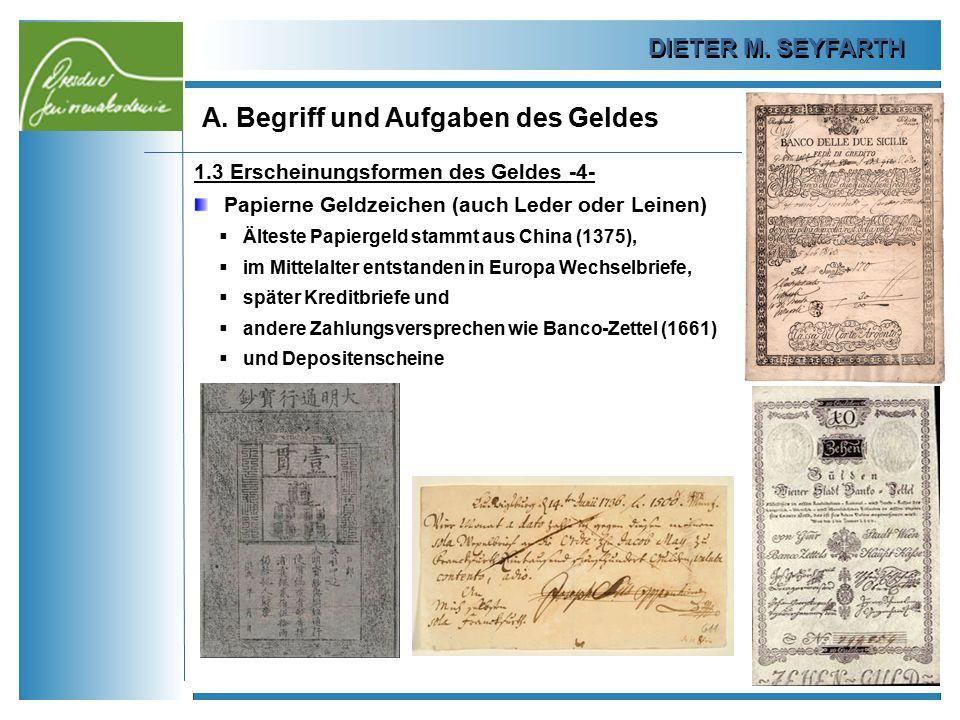 DIETER M. SEYFARTH A. Begriff und Aufgaben des Geldes 10 1.3 Erscheinungsformen des Geldes -4- Papierne Geldzeichen (auch Leder oder Leinen)  Älteste