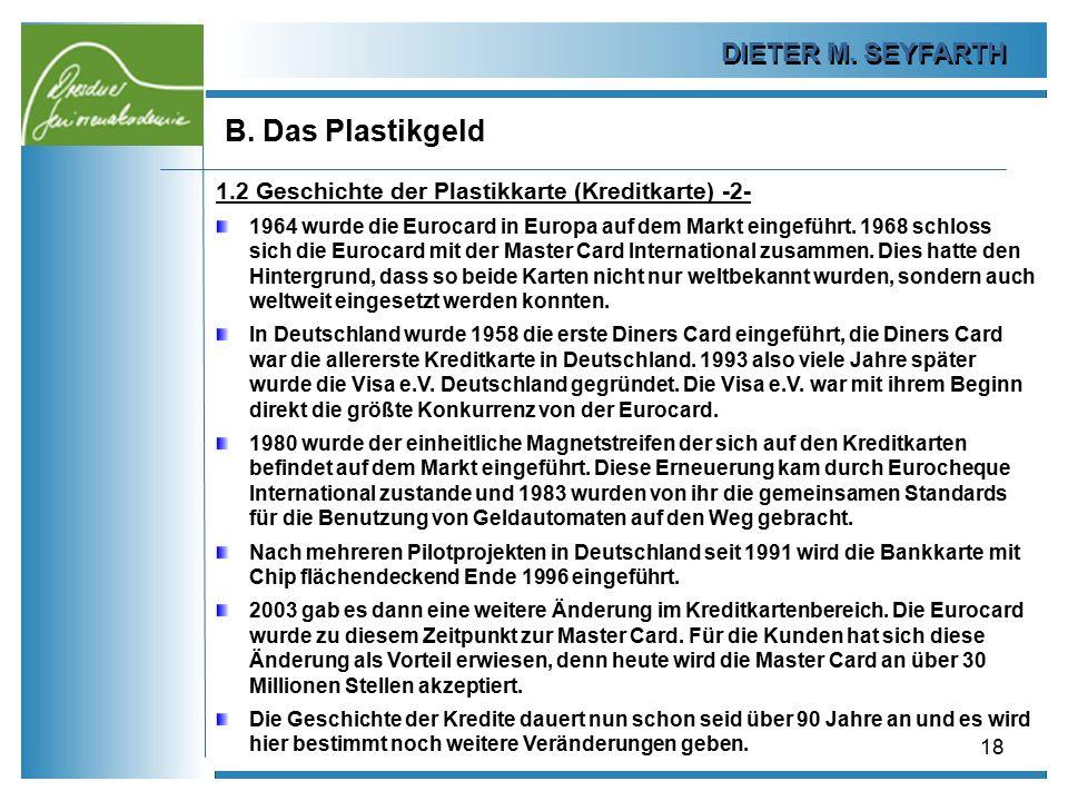 DIETER M. SEYFARTH B. Das Plastikgeld 18 1.2 Geschichte der Plastikkarte (Kreditkarte) -2- 1964 wurde die Eurocard in Europa auf dem Markt eingeführt.