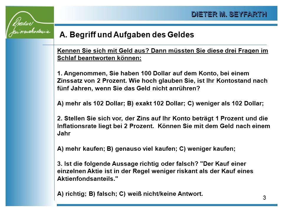 DIETER M. SEYFARTH A. Begriff und Aufgaben des Geldes 3 Kennen Sie sich mit Geld aus? Dann müssten Sie diese drei Fragen im Schlaf beantworten können: