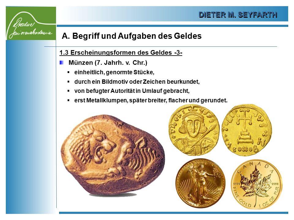 DIETER M. SEYFARTH A. Begriff und Aufgaben des Geldes 9 1.3 Erscheinungsformen des Geldes -3- Münzen (7. Jahrh. v. Chr.)  einheitlich, genormte Stück