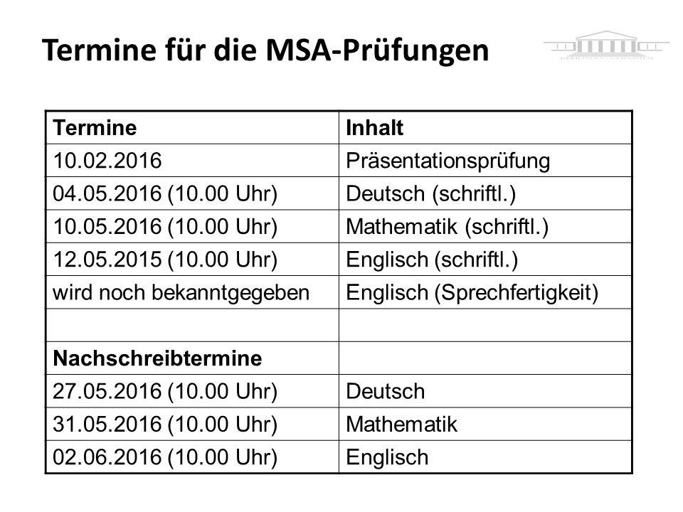 Termine für die MSA-Prüfungen TermineInhalt 10.02.2016Präsentationsprüfung 04.05.2016 (10.00 Uhr)Deutsch (schriftl.) 10.05.2016 (10.00 Uhr)Mathematik (schriftl.) 12.05.2015 (10.00 Uhr)Englisch (schriftl.) wird noch bekanntgegebenEnglisch (Sprechfertigkeit) Nachschreibtermine 27.05.2016 (10.00 Uhr)Deutsch 31.05.2016 (10.00 Uhr)Mathematik 02.06.2016 (10.00 Uhr)Englisch