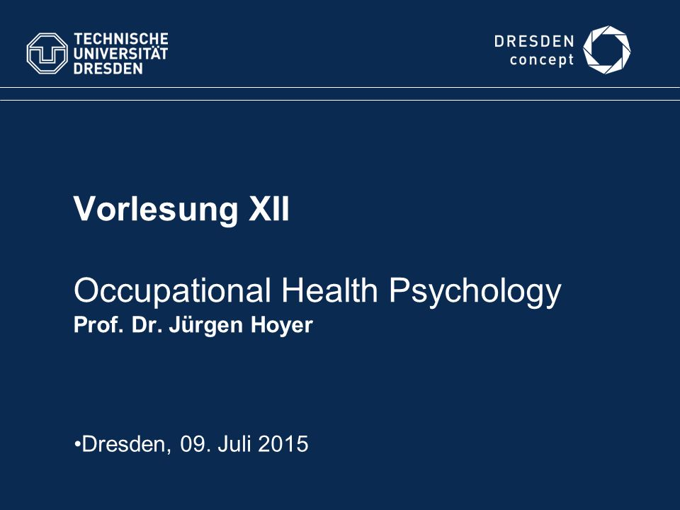 Vorlesung XII Occupational Health Psychology Prof. Dr. Jürgen Hoyer Dresden, 09. Juli 2015