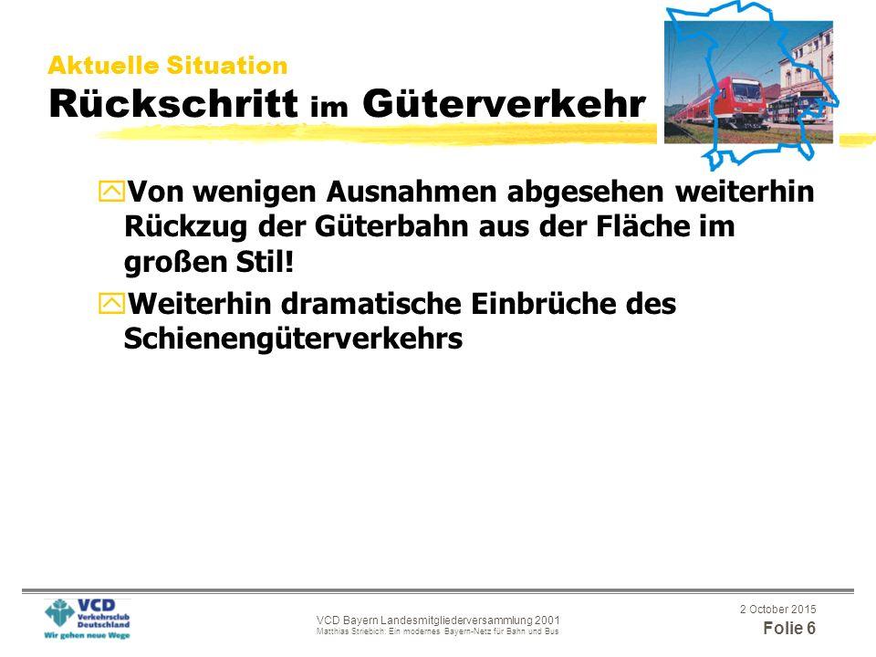 2 October 2015 Folie 6 VCD Bayern Landesmitgliederversammlung 2001 Matthias Striebich: Ein modernes Bayern-Netz für Bahn und Bus Aktuelle Situation Rückschritt im Güterverkehr yVon wenigen Ausnahmen abgesehen weiterhin Rückzug der Güterbahn aus der Fläche im großen Stil.