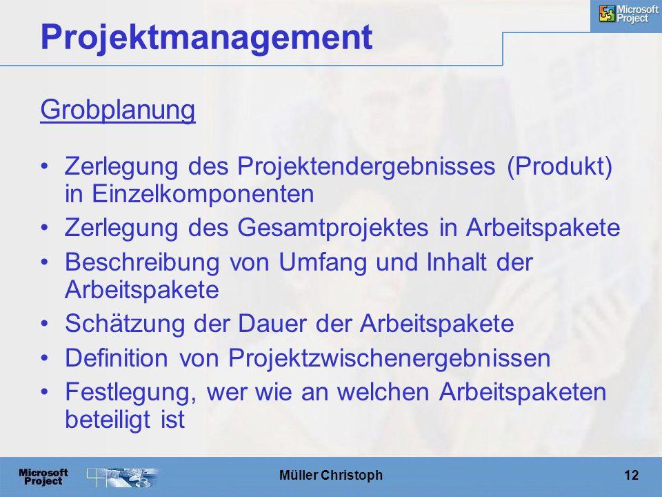 Müller Christoph12 Projektmanagement Zerlegung des Projektendergebnisses (Produkt) in Einzelkomponenten Zerlegung des Gesamtprojektes in Arbeitspakete Beschreibung von Umfang und Inhalt der Arbeitspakete Schätzung der Dauer der Arbeitspakete Definition von Projektzwischenergebnissen Festlegung, wer wie an welchen Arbeitspaketen beteiligt ist Grobplanung