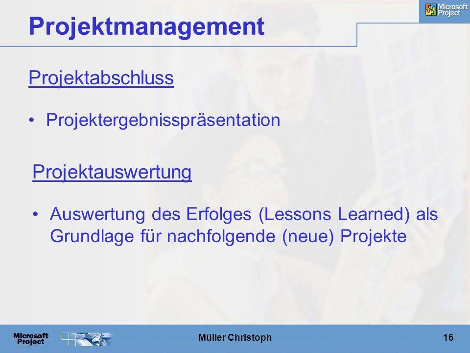 Müller Christoph16 Projektmanagement Projektergebnisspräsentation Projektabschluss Auswertung des Erfolges (Lessons Learned) als Grundlage für nachfolgende (neue) Projekte Projektauswertung