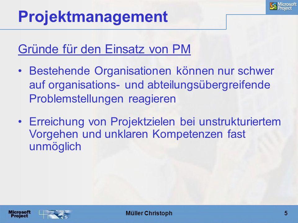 Müller Christoph5 Projektmanagement Bestehende Organisationen können nur schwer auf organisations- und abteilungsübergreifende Problemstellungen reagieren Erreichung von Projektzielen bei unstrukturiertem Vorgehen und unklaren Kompetenzen fast unmöglich Gründe für den Einsatz von PM