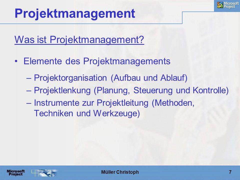 Müller Christoph7 Projektmanagement Elemente des Projektmanagements –Projektorganisation (Aufbau und Ablauf) –Projektlenkung (Planung, Steuerung und Kontrolle) –Instrumente zur Projektleitung (Methoden, Techniken und Werkzeuge) Was ist Projektmanagement
