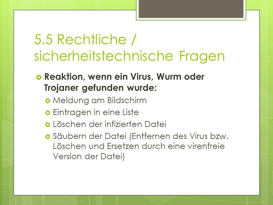 5.5 Rechtliche / sicherheitstechnische Fragen  Reaktion, wenn ein Virus, Wurm oder Trojaner gefunden wurde:  Meldung am Bildschirm  Eintragen in ei