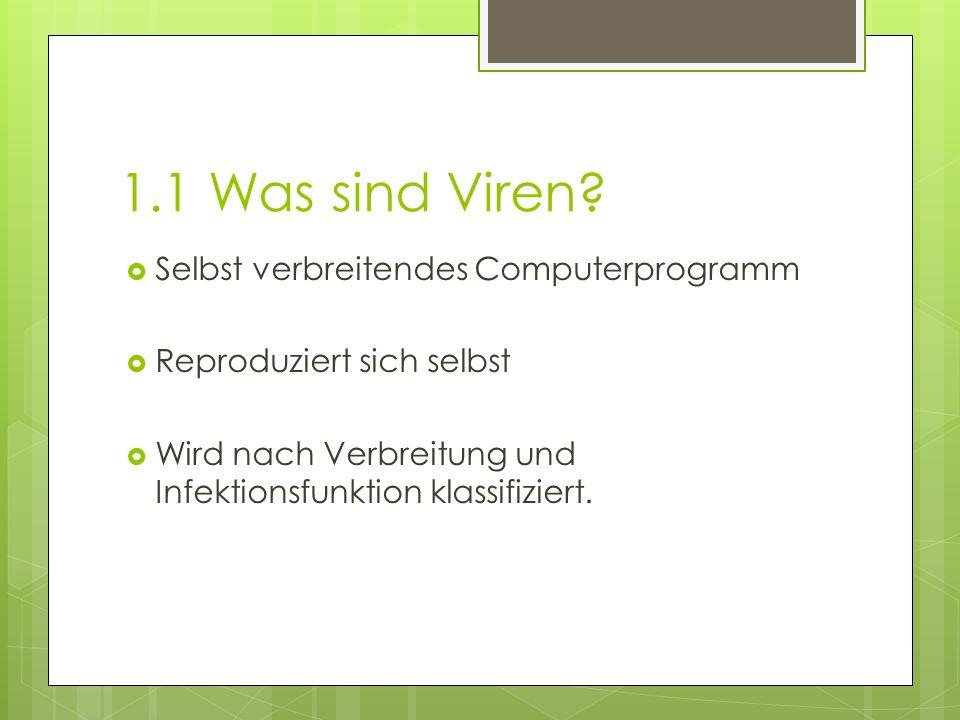 1.1 Was sind Viren?  Selbst verbreitendes Computerprogramm  Reproduziert sich selbst  Wird nach Verbreitung und Infektionsfunktion klassifiziert.