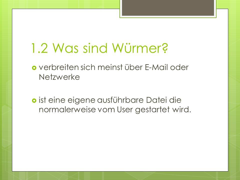 1.2 Was sind Würmer?  verbreiten sich meinst über E-Mail oder Netzwerke  ist eine eigene ausführbare Datei die normalerweise vom User gestartet wird