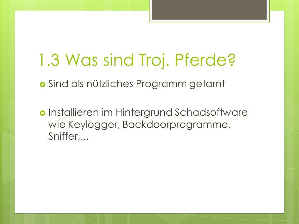 1.3 Was sind Troj. Pferde?  Sind als nützliches Programm getarnt  Installieren im Hintergrund Schadsoftware wie Keylogger, Backdoorprogramme, Sniffe
