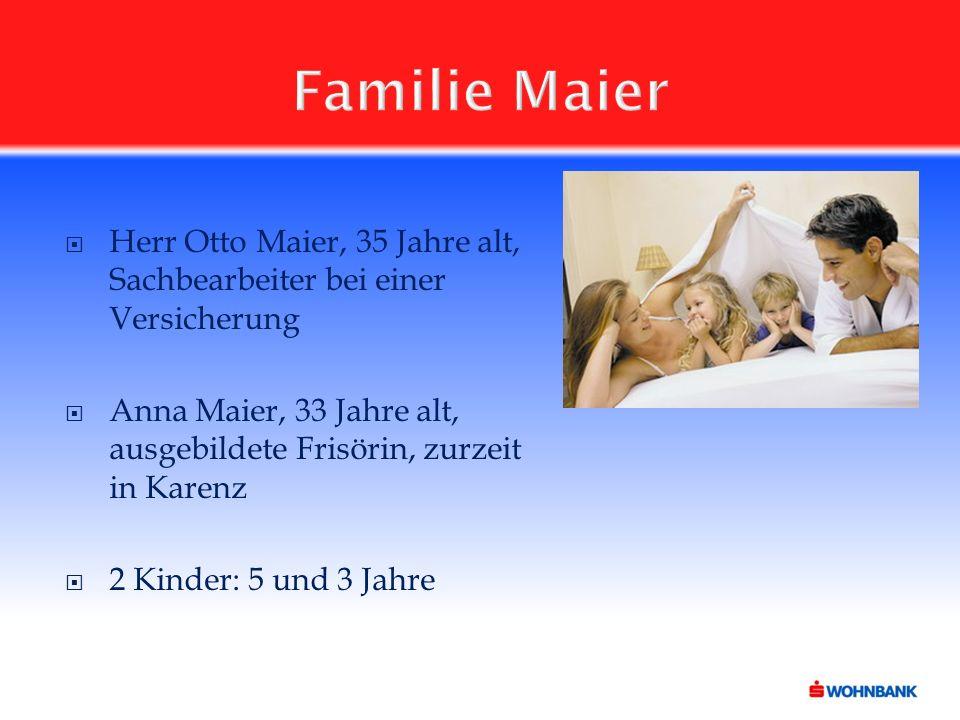 Familie Maier  Herr Otto Maier, 35 Jahre alt, Sachbearbeiter bei einer Versicherung  Anna Maier, 33 Jahre alt, ausgebildete Frisörin, zurzeit in Karenz  2 Kinder: 5 und 3 Jahre