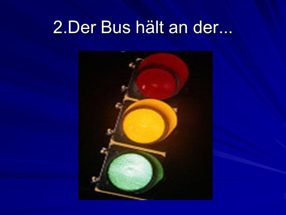 2.Der Bus hält an der...