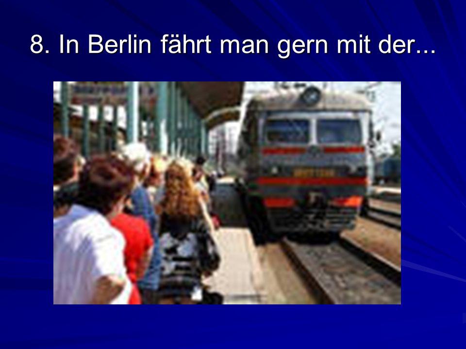 8. In Berlin fährt man gern mit der...