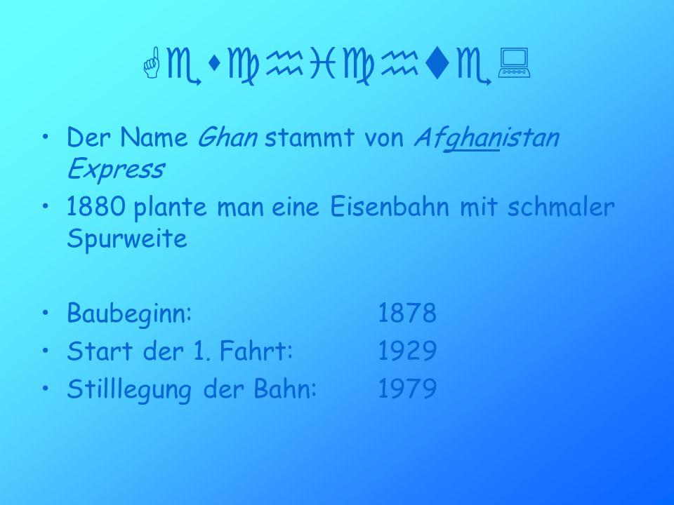 Geschichte: Der Name Ghan stammt von Afghanistan Express 1880 plante man eine Eisenbahn mit schmaler Spurweite Baubeginn:1878 Start der 1.