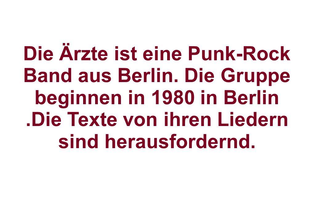 Die Ärzte ist eine Punk-Rock Band aus Berlin. Die Gruppe beginnen in 1980 in Berlin.Die Texte von ihren Liedern sind herausfordernd.